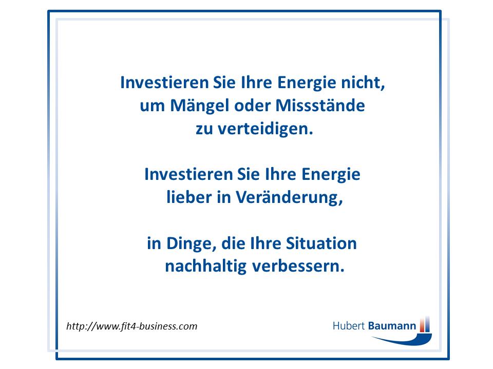 Investieren Sie Ihre Energie nicht, um Mängel und Missstände zu verteidigen. Investieren Sie lieber in Veränderung und nachhaltige Verbesserung