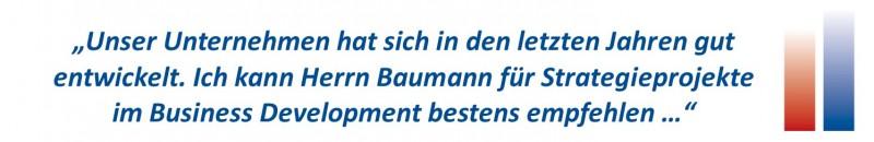 Unser Unternehmen hat sich in den letzten Jahren gut entwickelt. Ich kann Herrn Baumann für Strategieprojekte im Business Development bestens empfehlen